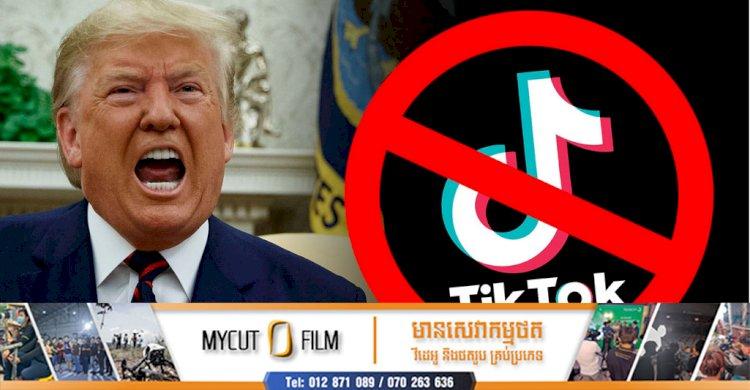 ក្រុមហ៊ុន TikTok ប្តឹងលោក Donald Trump ជុំវិញការបិតកម្មវិធី Tik Tok នៅអាមេរិក