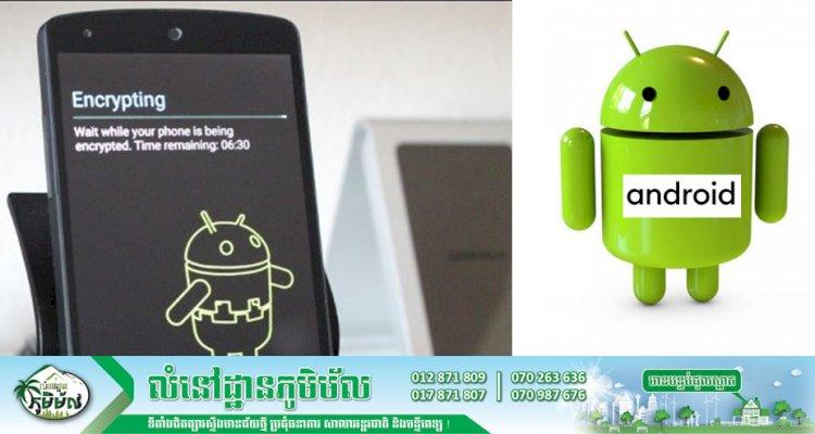 វិធីសាស្ត្រដំឡើងតួនាទី Encryption ក្នុងប្រព័ន្ធប្រតិបត្តិការ Android!